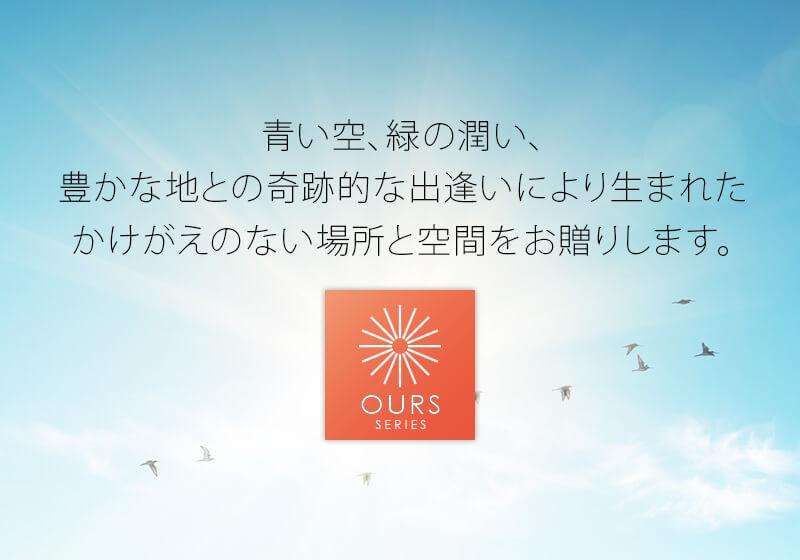 「OURS SERIES」は、青い空、緑の潤い、豊かな地との奇跡的な出逢いにより生まれたかけがえのない場所と空間をお贈りします。